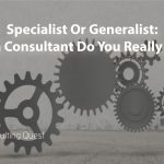 How to choose between Generalist or Specialist Consultants?