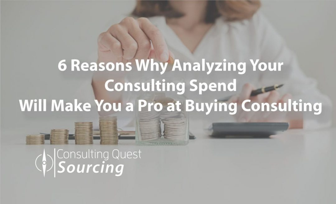 6 Reasons Why Analyzing Your Consulting Spend Will Make You a Pro at Buying Consulting