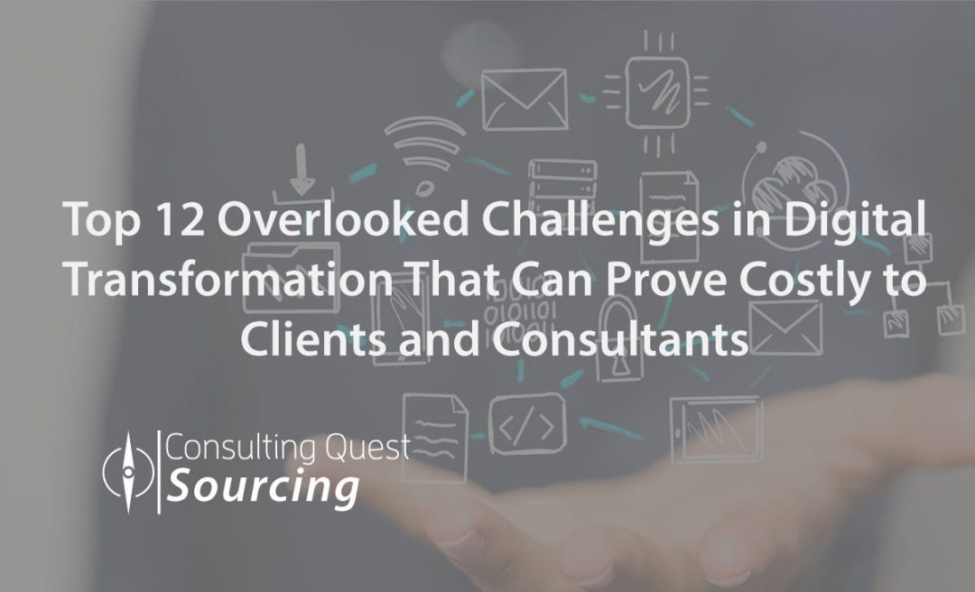 Top 12 Overlooked Challenges in Digital Transformation That Can Prove Costly to Clients and Consultants.