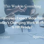 This Week in Consulting: Employees Expect More from Today's Changing Work World. Is HR Ready?
