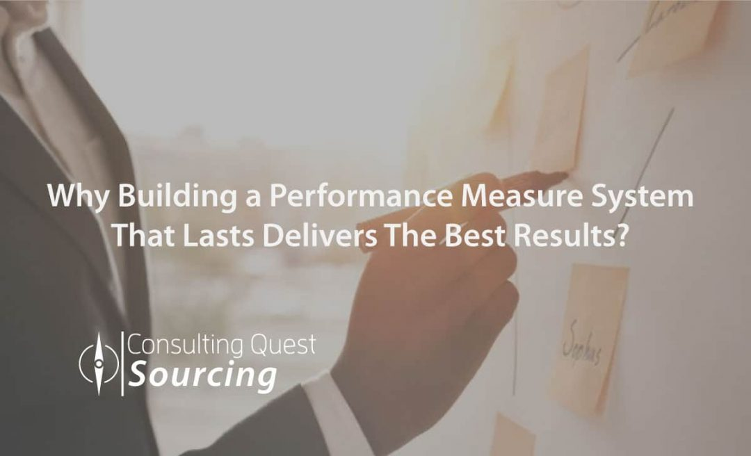 Why Building a Performance Measure System That Lasts Delivers The Best Results?