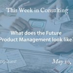 This Week in Consulting: What does the Future Product Management look like?